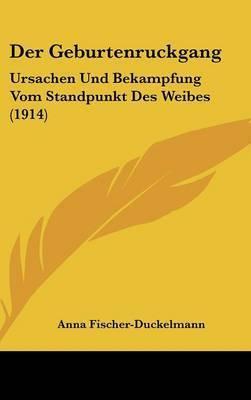 Der Geburtenruckgang: Ursachen Und Bekampfung Vom Standpunkt Des Weibes (1914) by Anna Fischer-Duckelmann