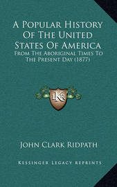 A Popular History of the United States of America: From the Aboriginal Times to the Present Day (1877) by John Clark Ridpath