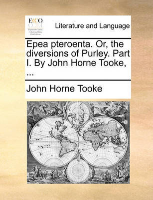 Epea Pteroenta. Or, the Diversions of Purley. Part I. by John Horne Tooke, by John Horne Tooke
