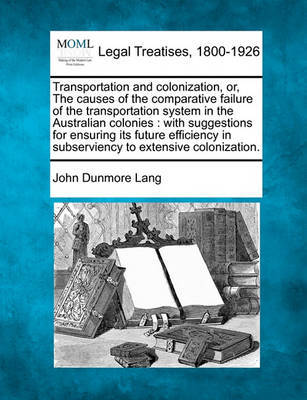 Transportation and Colonization, Or, the Causes of the Comparative Failure of the Transportation System in the Australian Colonies by John Dunmore Lang