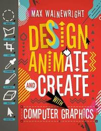 Design, Animate and Create with Computer Graphics by Max Wainewright