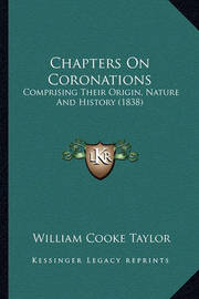 Chapters on Coronations: Comprising Their Origin, Nature and History (1838) by William Cooke Taylor