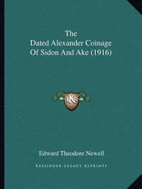 The Dated Alexander Coinage of Sidon and Ake (1916) by Edward Theodore Newell