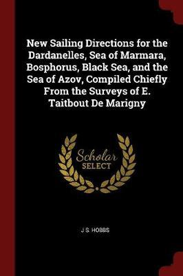 New Sailing Directions for the Dardanelles, Sea of Marmara, Bosphorus, Black Sea, and the Sea of Azov, Compiled Chiefly from the Surveys of E. Taitbout de Marigny by J S Hobbs