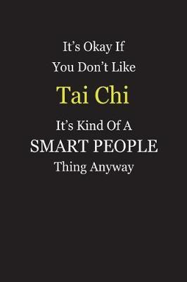 It's Okay If You Don't Like Tai Chi It's Kind Of A Smart People Thing Anyway by Unixx Publishing