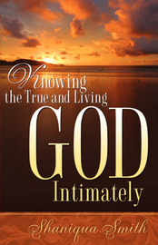 Knowing the True and Living God Intimately by Shaniqua, Smith image