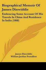 Biographical Memoir Of James Dinwiddie: Embracing Some Account Of His Travels In China And Residence In India (1868) by James Dinwiddie image