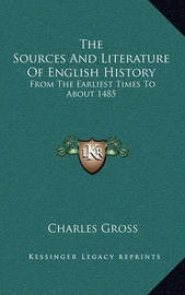 The Sources and Literature of English History: From the Earliest Times to about 1485 by Charles Gross