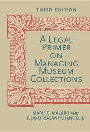 A Legal Primer On Managing Museum Collections, Third Edition by Marie C. Malaro