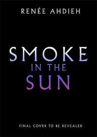 Smoke in the Sun by Renee Ahdieh