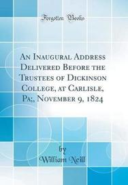 An Inaugural Address Delivered Before the Trustees of Dickinson College, at Carlisle, Pa;, November 9, 1824 (Classic Reprint) by William Neill image