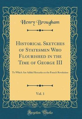 Historical Sketches of Statesmen Who Flourished in the Time of George III, Vol. 1 by Henry Brougham