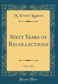Sixty Years of Recollections, Vol. 1 of 2 (Classic Reprint) by M Ernest Legouve image