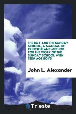 The Boy and the Sunday School; A Manual of Principle and Method for the Work of the Sunday School with Teen Age Boys by John L Alexander image