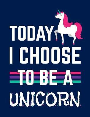 Today I Choose To Be A Unicorn by Green's Dream Press