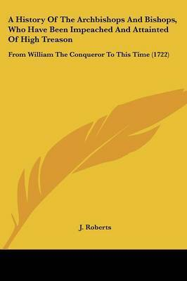 A History Of The Archbishops And Bishops, Who Have Been Impeached And Attainted Of High Treason: From William The Conqueror To This Time (1722) by J Roberts