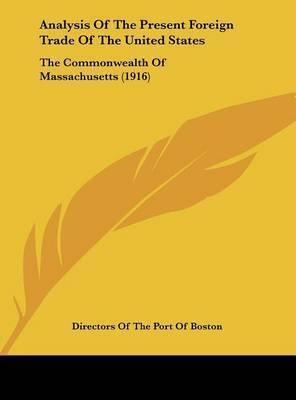 Analysis of the Present Foreign Trade of the United States: The Commonwealth of Massachusetts (1916) by Of The Port of Boston Directors of the Port of Boston