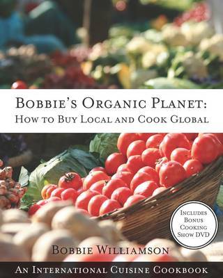 Bobbies Organic Planet: How to Buy Local and Cook Global by Bobbie Williamson image