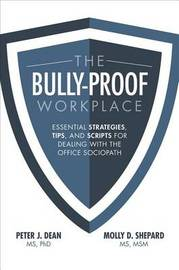 The Bully-Proof Workplace: Essential Strategies, Tips, and Scripts for Dealing with the Office Sociopath by Peter J Dean