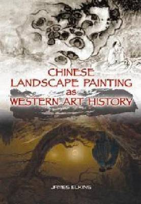 Chinese Landscape Painting as Western Art History by James Elkins