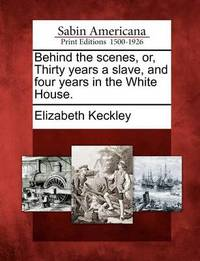 Behind the Scenes, Or, Thirty Years a Slave, and Four Years in the White House. by Elizabeth Keckley