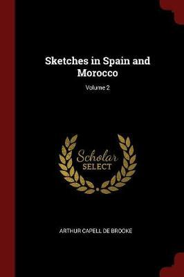 Sketches in Spain and Morocco; Volume 2 by Arthur Capell De Brooke image