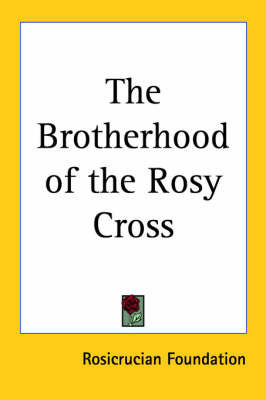 The Brotherhood of the Rosy Cross by Rosicrucian Foundation