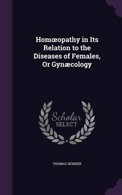 Hom Opathy in Its Relation to the Diseases of Females, or Gynaecology by Thomas Skinner