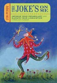 The Joke's on Me: Improve Your Vocabulary and Elevate Your Linguistics Through Humor by Jim Purdy