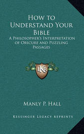 How to Understand Your Bible: A Philosopher's Interpretation of Obscure and Puzzling Passages by Manly P. Hall