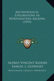 Archeological Explorations in Northeastern Arizona (1919) Archeological Explorations in Northeastern Arizona (1919) by Alfred Vincent Kidder image