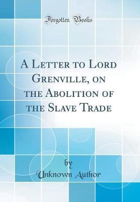 A Letter to Lord Grenville, on the Abolition of the Slave Trade (Classic Reprint) by Unknown Author