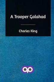 A Trooper Galahad by Charles King