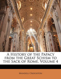 A History of the Papacy from the Great Schism to the Sack of Rome, Volume 4 by Mandell Creighton