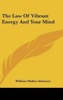 The Law Of Vibrant Energy And Your Mind by William Walker Atkinson image