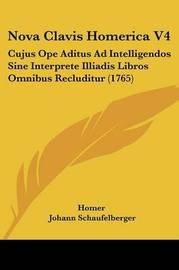 Nova Clavis Homerica V4: Cujus Ope Aditus Ad Intelligendos Sine Interprete Illiadis Libros Omnibus Recluditur (1765) by Homer
