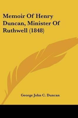 Memoir Of Henry Duncan, Minister Of Ruthwell (1848) by George John C Duncan