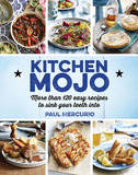 Kitchen Mojo: More Than 120 Easy Recipes to Sink Your Teeth into by Paul Mercurio