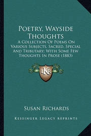 Poetry, Wayside Thoughts Poetry, Wayside Thoughts: A Collection of Poems on Various Subjects, Sacred, Special AA Collection of Poems on Various Subjects, Sacred, Special and Tributary; With Some Few Thoughts in Prose (1883) ND Tributary; With Some Few Tho by Susan Richards