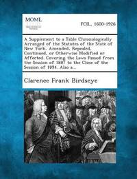 A Supplement to a Table Chronologically Arranged of the Statutes of the State of New York, Amended, Repealed, Continued, or Otherwise Modified or AF by Clarence Frank Birdseye