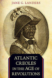 Atlantic Creoles in the Age of Revolutions by Jane G Landers image