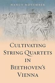 Cultivating String Quartets in Beethoven's Vienna by Nancy November