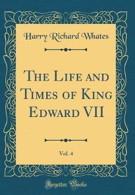 The Life and Times of King Edward VII, Vol. 4 (Classic Reprint) by Harry Richard Whates