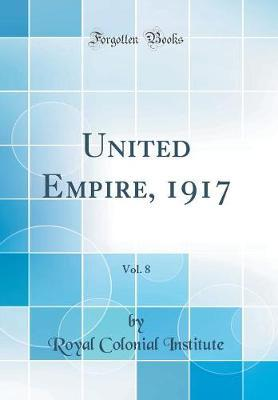 United Empire, 1917, Vol. 8 (Classic Reprint) by Royal Colonial Institute