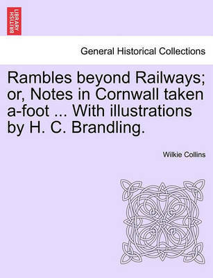 Rambles Beyond Railways; Or, Notes in Cornwall Taken A-Foot ... with Illustrations by H. C. Brandling. by Wilkie Collins