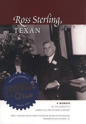 Ross Sterling, Texan: A Memoir by the Founder of Humble Oil and Refining Company by Ross S Sterling