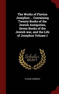The Works of Flavius Josephus ... Containing Twenty Books of the Jewish Antiquities, Seven Books of the Jewish War, and the Life of Josephus; Volume 1 by Flavius Josephus image