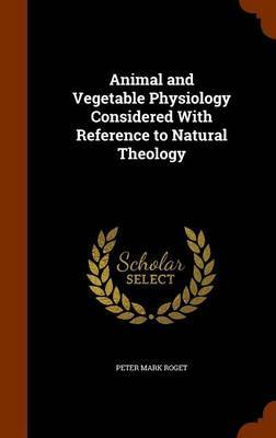 Animal and Vegetable Physiology Considered with Reference to Natural Theology by Peter Mark Roget image
