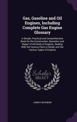 Gas, Gasoline and Oil Engines, Including Complete Gas Engine Glossary by John B Rathbun image