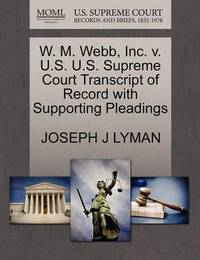 W. M. Webb, Inc. V. U.S. U.S. Supreme Court Transcript of Record with Supporting Pleadings by Joseph J Lyman